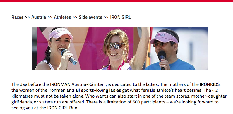 """Screenshot from Ironman Austria website: """"The day before the IRONMAN Austria-Karnten, is dedicated to the ladies. The mothers of teh IRONKIDS, the women of the Ironmen and all sports-loving ladies get what female athletes' hearts desire. The 4.2km must not be taken alone. Who wants can also start in one of the team scores: mother-daughter, girlfriends or sisters run are offered. There is a limitation of 600 participants - we're looking forward to seeing you at the IRON GIRL run."""""""