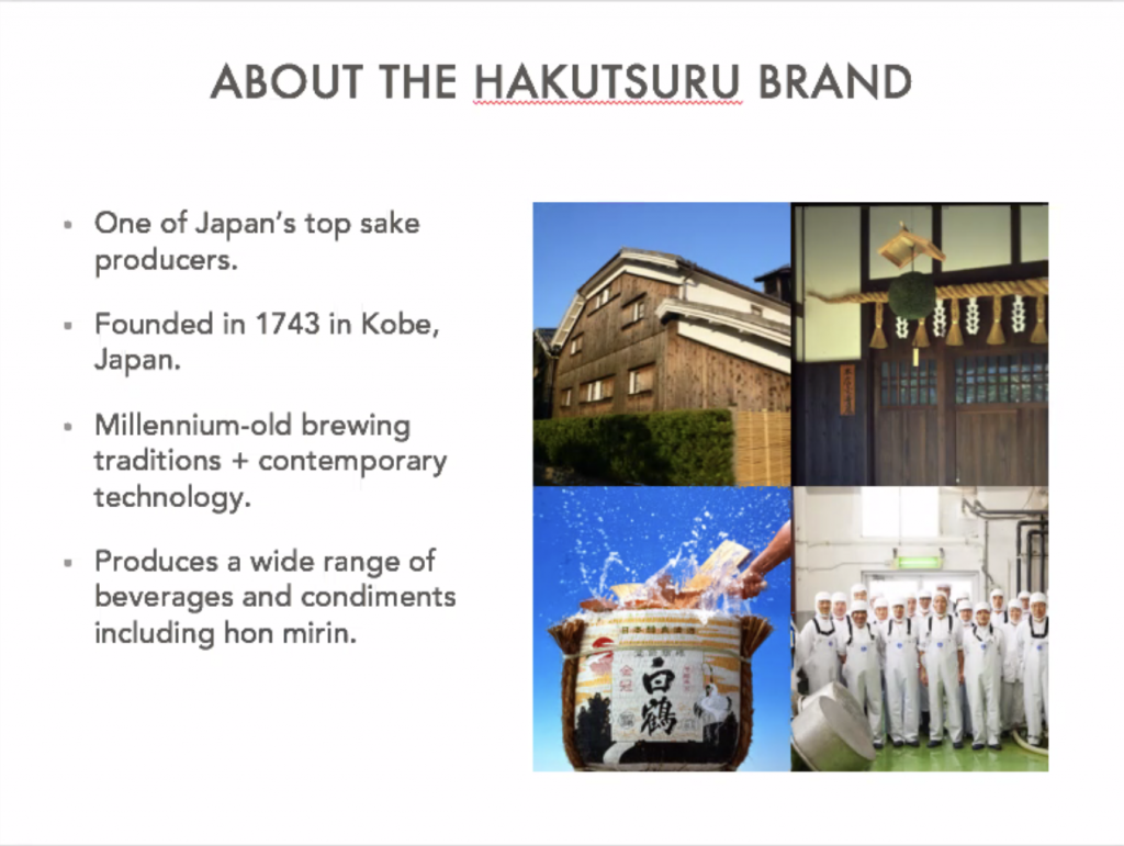 About the Hakutsuru brand. One of Japan's top sake producers. Founded in 1743 in Kobe, Japan. Millennium brewing traditions and contemporary technology. Produces a wide range of beverages and condiments including hon mirin.