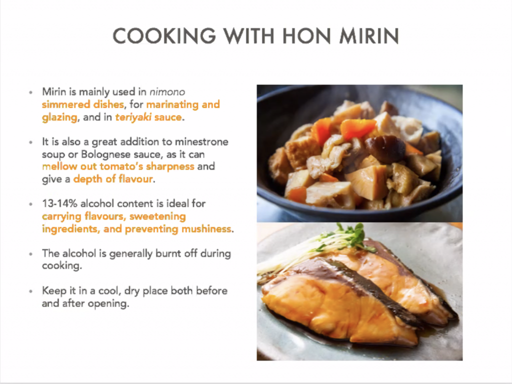 Cooking with hon mirin. Mirin is mainly used in nimono simmered dishes, for marinating and glazing, and in teriyaki sauce. It is also a great addition to minestrone soup or Bolognese sauce, as it can mellow out tomato's sharpness and give a depth of flavour. 13-14% alcohol content is ideal for carrying flavours, sweetening ingredients, and preventing mushiness. The alcohol is generally burnt off during cooking. Keep it in a cool, dry place both before and after opening.